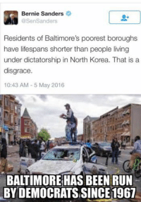 North Korea Meme: Bernie Sanders  @Sen Sanders  Residents of Baltimore's poorest boroughs  have lifespans shorter than people living  under dictatorship in North Korea. That is a  disgrace  10:43 AM 5 May 2016  BALTIMORE HAS BEEN RUN  BYDEMOCRATSSINCE1967