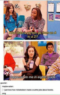 Doe, Love, and Nickelodeon: A  does a person go from an  to a D?  Happeneato me in eighth grade.  guccier:  maybe satan:  i just love how nickelodeon made a subtle joke about boobs.  omg