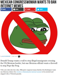 Pepe The Frog Angry: MEXICAN CONGRESSWOMAN WANTS TO BAN  INTERNET MEMES  MEMAIL  & SHARE 2 TWEET  SHARE  by ALLUMBOKHARI May 2016  Donald Trump wants a wall to stop illegal immigrants crossing  the US/Mexican border, but one Mexican official wants a firewall  to stop Pepe the Frog  Well, not a firewall, but a fine. PRI party congresswoman Martha Orta Rodriguez wants  any Mexican citizen who creates or disseminates internet memes to be arrested and  slapped with a US$20oo penalty.
