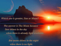 Moon: Which one is greater, Sun or Moon?  The answer is The Moon because  Sun shines in the day  when there is already light available  But moon shines in the night  when there is no light.