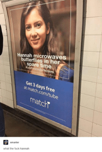 "Match Com: Hannah microwaves  butterflies in her  spare time  YOurimper fections  Get 3 days free  at match,com/tube  match""  smarter  what the fuck hannah"