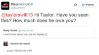 Feeling 22: L Pizza Hut UK  Follow  @pizzahutuk  @taylor swift 13 Hi Taylor. Have you seen  this? How much does he owe you?  Harry Styles.  Harry Styles  don't know about you, but I'm feeling 22.  little blackdress93  pizza hut has no chill
