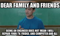 Computer Meme: DEAR FAMIL AND FRIENDS  FARMA  BEING AN ENGINEER DOESNOT MEAN I WILL  REPAIR YOUR TV, FRIDGE, AND COMPUTER AND ALL