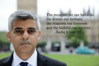 Can we have a moment of silence for Britain: The mosques are our barracks  the domes our helmets,  the minarets our bayonets  and the faithful our soldiers.  -Sadiq Khan- Can we have a moment of silence for Britain