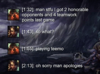 How tough are you?...Oh sorry: [1:32]: man stfu l got 22 honorable  opponents and 4 teamwork  points last game  [1:43]: So what?  [156 playing teemo  12:13]: oh sorry man apologies How tough are you?...Oh sorry
