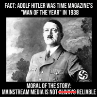 "FACT: ADOLF HITLER WAS TIME MAGAZINE'S  ""MAN OF THE YEAR"" IN 1938  MORAL OF THE STORY  MAINSTREAM MEDIA IS NOT  LWAYC RELIABLE I fixed this meme -Mangan"