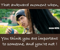 That awkward moment when,  meme NEPAL  You think you are important  to someone, and you're not That awkward moment.... [[pic: GAJALU ]]