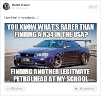 The struggle is real. Car Throttle App: Mattias Orasson  Memes  16 hours ago  How I feel in my school...  YOU KNOW WHATS RARER THAN  FINDING A R34 IN THE USA?  FINDING ANOTHER LEGITMATE  PETROLHEAD ATMY SCHOOL  a 479 points  45 comments The struggle is real. Car Throttle App