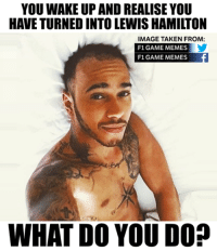 What would you do? #ChamF1GM: YOU WAKE UP ANDREALISE YOU  HAVE TURNED INTO LEWIS HAMILTON  IMAGE TAKEN FROM:  F1 GAME MEMES  F1 GAME MEMES  WHAT DO YOU DO? What would you do? #ChamF1GM