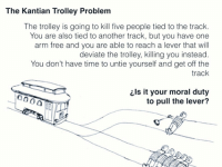 Trolley Problem: The Kantian Trolley Problem  The trolley is going to kill five people tied to the track.  You are also tied to another track, but you have one  arm free and you are able to reach a lever that will  deviate the trolley, killing you instead.  You don't have time to untie yourself and get off the  track  ils it your moral duty  to pull the lever?