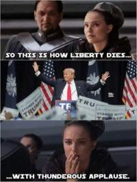 Applause: SO THIS IS HOW LIBERTY DIES  TRU  STANDS WITH  ...WITH THUNDEROUS APPLAUSE.