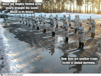 Funny Army Memes: Once the mighty Finnish army  nearly brought the Soviet  Union to its knees  PunditKJtchen, com  Now, they are another tragic  victim of global warming