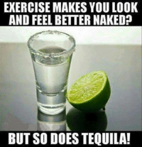 cheers: EXERCISE MAKES YOULOOK  AND FEEL BETTER NAKED  BUT SO DOES TEQUILA! cheers