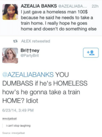 Funny, Homeless, and Party: AZEALIA BANKS  @AZEALIABA... 22h  I just gave a homeless man 100$  because he said he needs to take a  train home. I really hope he goes  home and doesn't do something else  ta ALEX retweeted  Brittney  @Party Brit  AZEALIABANKS  YOU  DUMBASS if he's HOMELESS  how's he gonna take a train  HOME? Idiot  6/23/14, 3:49 PM  imnotjailbait  i can't stop laughing  Source: imnotjailbait