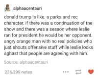 Donald Trump, Orange, and Presidents: alphaacentauri  donald trump is like. a parks and rec  character if there was a continuation of the  show and there was a season where leslie  ran for president he would be her opponent.  angry orange man with no real policies who  just shouts offensive stuff while leslie looks  aghast that people are agreeing with him  Source: alphaacentauri  236,299 notes