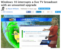 Windows 10 interrupts a live TV broadcast  with an unwanted upgrade  By Wayne Williams  Published 15 hours ago  Y Follow @way newil1  Like  8.1K  In Share  95  G-1 64  y Tweet  400 Comments  ST  TEAM  a IIIa  25 Newton  Harlan  Atlanti  Omaha  EE Microsoft recommends upgrading to Windows  1  Upgrading to Windows 10 is free for a lmited time.  Red Oak  Start download upgradelate  Upgrade now  ton  Be  This PC is compatible ad  fast.  v Your files will be right where you left them It has be  KCCI This actually happened: