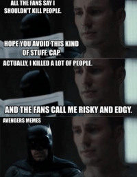 ~MadTitan~: ALL THE SAY I  FANS SHOULDNT KILL PEOPLE.  HOPEYOU AVOID THIS KIND  OFSTUFF CAP  ACTUALLYIKILLEDALOTOF PEOPLE.  AND THE FANS CALL ME RISKY AND EDGY  AVENGERS MEMES ~MadTitan~