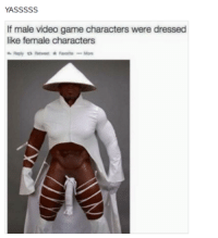 That's right...no male video game characters are ever scantly clad: YASSSSS  If male video game characters were dressed  like female characters That's right...no male video game characters are ever scantly clad