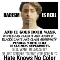 FWD: Rscism is REAL: IS REAL  RACISM  AND IT GOES BOTH WAYS.  WHITES KAN KLAlM IT AND ADMIT IT,,,  BLACKS CANT AND CLAIM ANONYMITY  PUSHING WHITE GUILT  IS CLAIMING SUPERIORITY.  STILL WANT TO DSCUSS T?  OR CONTINUE DENY YOUR ROLE NIT?  Hate Knows No FWD: Rscism is REAL