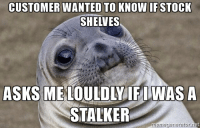 Nearby customers were staring: CUSTOMER WANTED TO KNOW IF STOCK  SHELVES  STALKER  nerne generator net Nearby customers were staring