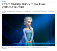 Frozen fans urge Disney to give Elsa a girlfriend in sequel: Frozen  Frozen fans urge Disney to give Elsa a  girlfriend in sequel  Twitter campaign calls on producers to use Frozen 2 to reveal that blockbuster's heroine is a  lesbian  Frozen is widely construed as Disney's first foray into feminism. Photograph: Allstar/Disney/Sportsphoto  Ltd/Allstar Frozen fans urge Disney to give Elsa a girlfriend in sequel