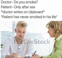 """me_irl: Doctor- Do you smoke?  Patient- Only after sex  *doctor writes on clipboard  """"Patient has never smoked in his life""""  nstock me_irl"""
