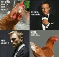 FWD: SHARE IF YOU GET IT!!!!LOL: Hey DUDE  WHAT's  your  NAME?  AND  YOURS  BOND  JAMES BOND  KEN  CHICK KEN... FWD: SHARE IF YOU GET IT!!!!LOL