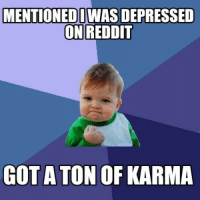 So many people could use this meme on Reddit.: MENTIONEDIWASDEPRESSED  ON REDDIT  GOT A TON OF KARMA So many people could use this meme on Reddit.