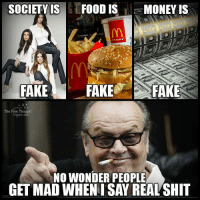 SOCIETY IS  FOOD IS  MONEY IS  FAKE FAKE  FAKE  The Free Thought  NO WONDER PEOPLE  GET MAD WHENISAY REALSHIT Friends with a neckbeard on FB, he's a goldmine