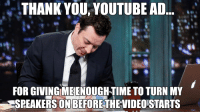 I'm surprised Jimmy Fallon Thank You memes aren't a thing! Here's one I prepared earlier: THANK YOU, YOUTUBE AD  FOR GIVING MEIENOUGH-TIME TO TURN MY  SPEAKERS ON BEFORE  THEVIDEOSTARTS I'm surprised Jimmy Fallon Thank You memes aren't a thing! Here's one I prepared earlier