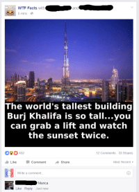 Facts, Wtf, and Sunset: WTF  WTF Facts  with  and  a  5 mins  The world's tallest building  Burj Khalifa is so tall...you  can grab a lift and watch  the sunset twice.  432  12 Comments 33 Shares  Like  Comment  Share  Most Recent  Write a comment.  Murica  Like Reply Just now 'Murica
