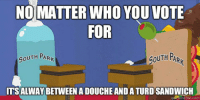 With 2016 elections looking like Trump vs Clinton always remember: NO MATTER WHO YOU VOTE  FOR  OUTH PAR  SOUTH PARk  TSALWAYBETWEEN A DOUCHE ANDATURDSANDWICH With 2016 elections looking like Trump vs Clinton always remember