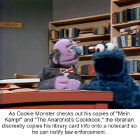 """Tales from Sesame Public Library: As Cookie Monster checks out his copies of """"Mein  Kampf"""" and """"The Anarchist's Cookbook,"""" the librarian  discreetly copies his library card info onto a notecard so  he can notify law enforcement. Tales from Sesame Public Library"""
