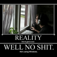 I know you agree.: REALITY  Worst game ever.  WELL NO SHIT  He's using Windows. I know you agree.