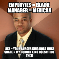 Burger King meme... I don't get it.: EMPLOYIESE BLACK  MANAGERSMEXICAN  LIKE YOURBURGER KINGDOESTHIS!  SHARE MY BURGER KINGDOESNTDO  THIS1 Burger King meme... I don't get it.