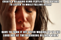I guess other people in the world have much worse things keeping them awake: CREATE A RELAXING ASMR PLAYLIST ON YOUTUBE  TO LISTEN TO WHILE FALLING ASLEEP  HAVE TO TURN IT OFFAFTER WAKING UP TO THE  LOUD ADS AT THE BEGINNING OFEACH VIDEO I guess other people in the world have much worse things keeping them awake