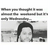 Weekend Meme: When you thought it was  almost the weekend but it's  only Wednesday...