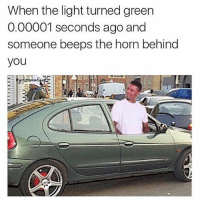 Fr? 😕 what for? -TagAFriend-FollowMeForFunnyStuff: When the light turned green  0.00001 seconds ago and  someone beeps the horn behind  you Fr? 😕 what for? -TagAFriend-FollowMeForFunnyStuff