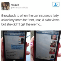 😂😂 I would do some dumb shit like this & bless someone with my face-TagAFriend-FollowMeForFunnyStuff: mir&uh  @mirandaasantos  throwback to when the car insurance lady  asked my mom for front, rear, & side views  but she didn't get the memo.  Messages eva Auto Insu... Edit  Messages eva Auto Insu... Edit  That felt weird  thanks Eva hope  those work  Susan you look  very nice but i  need pictures of  our vehicle. 😂😂 I would do some dumb shit like this & bless someone with my face-TagAFriend-FollowMeForFunnyStuff