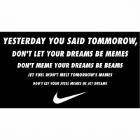 If you can dream it you can meme it. (Rp @dsjoedeux ): YESTERDAY YOU SAID TOMMOROW  DON'T LET YOUR DREAMS BE MEMES  DON'T MEME YOUR DREAMS BE BEAMS  JET FUEL WON'T MELT TOMORROW'S MEMES  DON'T LET YOUR STEEL MEMES BE JET DREAMS If you can dream it you can meme it. (Rp @dsjoedeux )