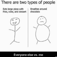 There are two types of people  Breathes around  Eats large pizza with  fries, coke, and dessert  chocolate  Everyone else vs. me Just gained a pound looking at this picture 😂 😂 😂 😂 😂