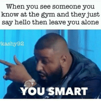 👻 SC: GYMMEMES-👻 SC: GYMMEMES: When you see someone you  know at the gym and they just  say hello then leave you alone  kash 92  YOU SMART 👻 SC: GYMMEMES-👻 SC: GYMMEMES