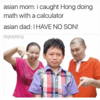 Sorry, guys! I just love asian parents. I wish my parents would have done that to me..... I probably wouldn't be unemployed rn ( @drgrayfang ): asian mom: i caught Hong doing  math with a calculator  asian dad IHAVE NO SON!  drgrayfang Sorry, guys! I just love asian parents. I wish my parents would have done that to me..... I probably wouldn't be unemployed rn ( @drgrayfang )