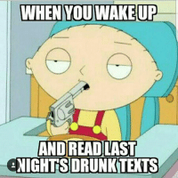 """Ass, Brains, and Bruh: WHEN YOU WAKE UP  AND READ LAST  NIGHTS ORUNKTETS Throwback to the very first meme I made. This is fitting because I'm about to get fuckin hammered tonight and I might text the wrong person the wrong things. The good thing is I probably won't give a shit in the morning. -Everybody sends out something they regret when they're drunk. Whether it be to an ex, a current boyfriend-girlfriend, a friend, a coworker, or a family member, it always happens. They say when you're drunk, you say and do things beyond your control that may be random things that you don't mean. Fuck that bruh. When you're drunk, nothing but the pure truth comes out. Don't deny it either. The only people that deny that shit are alcoholics because that's what they always blame their words and actions on. """"Oh I didn't mean that! I was drunk."""" Shut yo inebriated ass the fuck up fam. I've sent out some regrettable drunk texts before, but I'm not about to tell you that I didn't mean them. I texted my ex once and told her I wanted to fuck her brains out. She said """"is that your drunk way of saying you want to get back together?"""" I said yes, but not because I was drunk, but because I knew she would let me fuck, so no I didn't mean that bullshit. It did cause a huge amount of problems for me though which I most definitely do regret. One time I got wasted and told my father """"i fucking hate you, you're an asshole!"""" I said this because he took my car away for getting suspended my senior year of high school. Now I fully understand why he did it so I'm not mad, but yea I definitely meant that shit back then. Take my car? Fuck that bruh eat a dick. Anyway, with getting completely wasted and having a good time comes the hangover and the """"I can explain myself"""" moments the next day. Shit happens fam, fuck it, drink up. nochill savage nofucksgiven fuckouttahere drunktexts thetruth ohwell smdh lmao hilarious dead humor comedy"""