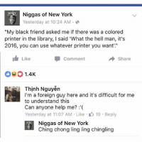 """Ching Chong Ling Long: Niggas of New York  Yesterday at 10:24 AM  My black friend asked me if there was a colored  printer in the library, l said 'What the hell man, it's  2016, you can use whatever printer you want.""""  I Like  Share  Comment  1.4K  Thinh Nguyen  I'm a foreign guy here and it's difficult for me  to understand this  Can anyone help me?  Yesterday at 11:07 AM Like 19 Reply  Niggas of New York  Ching chong ling ling chingling"""