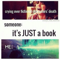 A little too invested, perhaps?: crying over fictiona cta acters' death  always real fourtris  Someone:  it's JUST a book  ME  A A little too invested, perhaps?