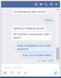 me irl: im just playing dark souls 3  nOlce  fighting a massive demon  it's not even a boss and i can't  beat it  does it represent your inner  demons?  if so, you'll never beat it.  Seen 14:02  Type a message  GIF me irl