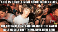 It's the damn truth Millennials...: ADULTS COMPLAINING ABOUT MILLENNIALS  AREACTUALLY COMPLAINING ABOUTTHE AwFUL  ROLE MODELS THEY THEMSELVES HAVE BEEN It's the damn truth Millennials...