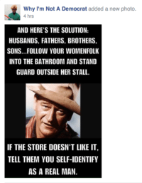 Just so stupid and awful: Why I'm Not A Democrat  added a new photo  4 hrs  AND HERE'S THE SOLUTION:  HUSBANDS, FATHERS, BROTHERS,  SONS...FOLLOW YOUR WOMENFOLK  INTO THE BATHROOM AND STAND  GUARD OUTSIDE HER STALL.  IF THE STORE DOESN'T LIKE IT,  TELL THEM YOU SELF-IDENTIFY  AS A REAL MAN. Just so stupid and awful