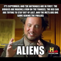 Alien: ITS SEPTEMBER, AND THE NATIONALS AREIN FIRST, THE  ORIOLESAREMAKINGARUNON THE YANKEES THE RED sox  ARE TRYING TO STAYOUT OF LAST, AND THEMETSARE ONE  GAME BEHIND THE PHILLIES  facebook Com/TheMLBMemes  ALIENS  HISTORY COM  quick meme cord